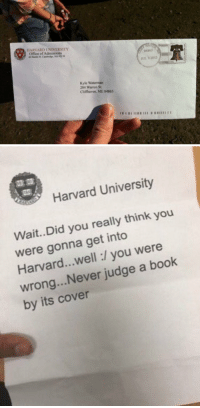 RT @DailyMemeSuppIy: GUYS I JUST GOT MY FIRST ACCEPTANCE LETTER https://t.co/50BxVdFOHe: HARVARD UNIVERSITY  Office of Admissions  04863  U32012  Kyle Waterman  204 Warren St  Clifthaven, ME 04863   Harvard University  Wait.Did you really think you  were gonna get into  Harvard...well:/ you were  wrong...Never judge a book  by its cover RT @DailyMemeSuppIy: GUYS I JUST GOT MY FIRST ACCEPTANCE LETTER https://t.co/50BxVdFOHe