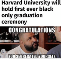 Memes, Harvard University, and Black: Harvard University will  hold first ever black  only graduation  ceremonv  CONGRATULATIONS  人大  YOUSEGREGATED YOURSELF This is nuts! Reverse Jim Crow...