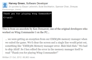 "Quick fix genius: Harvey Green, Software Developer  2k upvotes by Elazar Leibovich, Bulat Bochkariov, Spencer Chan, Shreyas  Panduranga, (more)  Thank you for playing Wing Coander!  This is from an anecdote by Ken Demarest, one of the original developers who  worked on Wing Commander I on the PC...  we were getting an exception from our EMM386 memory manager when  we exited the game. We'd clear the screen and a single line would print out,  something like ""EMM386 Memory manager error. Blah blah blah."" We had  to ship ASAP. So I hex edited the error in the memory manager itself to  read ""Thank you for playing Wing Commander!""  Written 21 Oct, 2012. 86,862 views. Quick fix genius"
