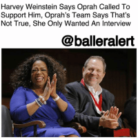 "Fall, Future, and Lawyer: Harvey Weinstein Says Oprah Called To  Support Him, Oprah's Team Says That's  Not True, She Only Wanted An Interview  @balleralert Harvey Weinstein Says Oprah Called To Support Him, Oprah's Team Says That's Not True, She Only Wanted An Interview – blogged by @MsJennyb ⠀⠀⠀⠀⠀⠀⠀ ⠀⠀⠀⠀⠀⠀⠀ It's been more than a week since The New York Times exposed super producer HarveyWeinstein. Since then, he has lost his job and his wife over the explosive sexual assault allegations against him. However, he says one person has shown him support in this troubling time, Oprah Winfrey. ⠀⠀⠀⠀⠀⠀⠀ ⠀⠀⠀⠀⠀⠀⠀ According to TMZ, the producer said Winfrey called him earlier this week to say she was ready to support him publically. Sources say Weinstein told his team that the superstar TV host advised him to speak out and defend himself and said that once he did, she would be his support. ⠀⠀⠀⠀⠀⠀⠀ ⠀⠀⠀⠀⠀⠀⠀ However, a spokesperson for Winfrey says that is simply not true. ⠀⠀⠀⠀⠀⠀⠀ ⠀⠀⠀⠀⠀⠀⠀ ""Oprah has not spoken to Harvey Weinstein directly. Someone from his team reached out to her to see if she would talk to him, and she said she would if it was for an interview. There are no plans for an interview at this time,"" the rep said, adding that the host was interested in a ""60 minute"" interview with the producer. ⠀⠀⠀⠀⠀⠀⠀ ⠀⠀⠀⠀⠀⠀⠀ But, the spokesperson made it clear that Oprah only wanted the truth from Weinstein, if he agreed to sit down with her. ""I've been processing the accounts of Harvey Weinstein's behavior and haven't been able to find the words to articulate the magnitude of the situation,"" Winfrey said on Thursday. ""This is the story of one predator and his many victims; but it is also about an overwhelming systemic enabling, and until that story is fully told we will fall far short of stopping future depredations on a similar scale,"" she added, quoting James Schamus. ⠀⠀⠀⠀⠀⠀⠀ ⠀⠀⠀⠀⠀⠀⠀ In the meantime, TMZ reports that Weinstein will challenge his firing by The Weinstein Company on Oct 17 at the board meeting. Although the producer is at a live-in rehab facility at this time, he will be present by phone and his lawyer will be at the meeting to present his case."
