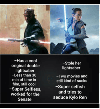 Kylo Ren, Lightsaber, and Movies: -Has a cool  original double  lightsaber  -Less than 30  min of time in  film, still cool  -Super Selfless,  worked for the  Senate  -Stole her  lightsaber  -Two movies and  still kind of sucks  -Super selfish  and tries to  seduce Kylo Ren Search your feelings you know it to be true