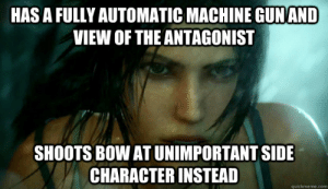 Tomb Raider Logic memes | quickmeme: HAS A FULLY AUTOMATIC MACHINE GUNAND  VIEW OF THE ANTAGONIST  SHOOTS BOW AT UNIMPORTANT SIDE  CHARACTER INSTEAD  quickmeme.com Tomb Raider Logic memes | quickmeme