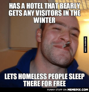 My friends grandad. Never Thought he is such a ggg.omg-humor.tumblr.com: HAS A HOTEL THAT BEARLY  GETS ANY VISITORS IN THE  WINTER  LETS HOMELESS PEOPLE SLEEP  THERE FOR FREE  FUNNY STUFF ON MEMEPIX.COM  MEMEPIX.COM My friends grandad. Never Thought he is such a ggg.omg-humor.tumblr.com
