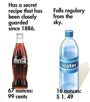cola: Has a secret  recipe that has  been closely  guarded  since 1886  Falls regulary  from the  sky  Coca-Cola  water  67 Ounces:  99 cents  16 ounces:  $1. 49