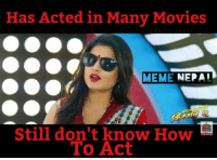True: Has Acted in Many Movies  MEME  NEPAI  Still don't know How  To Act True