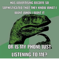 Memes, Phone, and youtube.com: HAS ADVERTISING BECOME SO  SOPHISTICATED THAT THEY KNOW WHAT  WANT WHEN I WANT IT  OR IS MY PHONE JUST  LISTENING TO ME? You ever see something on FB or Youtube minutes after talking about it? Hmmm...