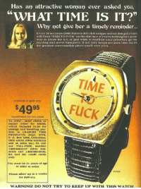 "Anaconda, Bilbo, and Irs: Has an attractive woman ever asked you,  ""WHAT TIME IS IT?""  Why not give her a timely remindr...  Every 30 seconds (2880 times a day)this unique and stylish gold watch  will flash TIME TO FUCK""on the diai face. If youtre lookingfora subtle  way to break the ice, or just wish to reaffirm your priorities, get this  exciting and novel timeplece It not only keeps accurate time, but irs  the greatest conversation plcce youll ever own.  TIME  Availabie in goid only  49  Guaranteed for two years  To order...send Check or  money order for s5o.95,  which Includes $100 for  postage and handling, pay  ablo to LEASURE TIME  PRODUCTS. Dept. 0776,  P. O. Box 2206, Columbus,  Ohlo 43216. (Ohlo resldents  add 4% sales tax.) Or, call  our TOLL-PREE number  1-800-848-9107 (Ohlo resl-  dents call 1-800-282-9216).  BA and MC credit cards  only  You must be 21 years of age  or older to order  Please allow up to weeks  for dellvery,  WARNING! DO NOT TRY TO KEEP UP WITH THIS WATCH <p>Do not try to keep up with that watch.</p>"
