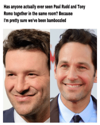 Tony Romo: Has anyone actually ever seen Paul Rudd and Tony  Romo together in the same room? Because  I'm pretty sure we've been bamboozled