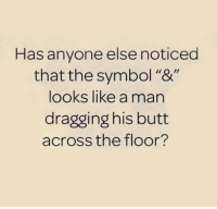 "M. Musing Memes: Has anyone else noticed  that the symbol ""&""  looks like a man  dragging his butt  across the floor? M. Musing Memes"
