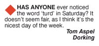 Memes, Toms, and 🤖: HAS ANYONE ever noticed  the word 'turd' in Saturday? It  doesn't seem fair, as I think it's the  nicest day of the week.  Tom Aspel  Dorking