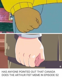 I POINTED IT OUT AND NOBODY GAVE A FUCK: HAS ANYONE POINTED OUT THAT CANADA  DOES THE ARTHUR FIST MEME IN EPISODE 52 I POINTED IT OUT AND NOBODY GAVE A FUCK