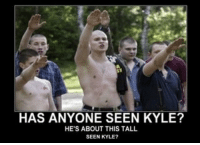memes The less the better: HAS ANYONE SEEN KYLE?  HE'S ABOUT THIS TALL  SEEN KYLE? memes The less the better