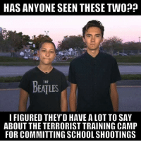 Memes, School, and 🤖: HAS ANYONE SEEN THESE TWO??  THE  DEATLES  I FIGURED THEY'D HAVE A LOT TO SAY  ABOUT THE TERRORIST TRAINING CAMP  FOR COMMITTING SCHOOL SHOOTINGS BV