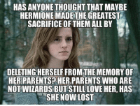 Hermione, Memes, and 🤖: HAS ANYONE THOUGHT THAT MAYBE  HERMIONE MADETHE GREATEST  SACRIFICE OF THEM ALL BY  DELETINGHERSELF FROM THE MEMORY OF  HER PARENTSPHER,PARENTS WHO ARE  NOTWIZARDSBUT STILL LOVE HER, HAS  SHE NOW LOST ~Dobby