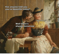 Beautiful, Today, and Tomorrow: Has anyone told you  you're beautiful today?  xblushes No  Well there's  always tomorrow Ouch