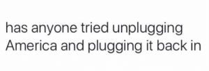 Well...: has anyone tried unplugging  America and plugging it back in Well...