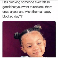 Good, Happy, and Girl Memes: Has blocking someone ever felt so  good that you want to unblock them  once a year and wish them a happy  blocked day??