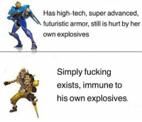 overwatch: Has high-tech, super advanced,  futuristic armor, still is hurt by her  own explosives  Simply fucking  exists, immune to  his own explosives. overwatch