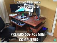 Computer: HAS HIS VERY OWN  HOME COMPUTER  PREFERS 60s-70s MINI-  COMPUTERS