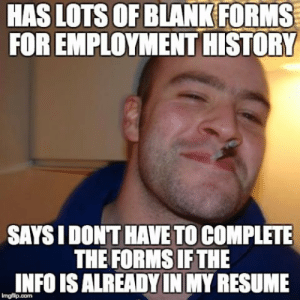 Best, History, and Resume: HAS LOTS OF BLANK FORMS  FOR EMPLOYMENT HISTORY  SAYS I DONT HAVE TO COMPLETE  THE FORMS IF THE  INFO IS ALREADY IN MY RESUME Best job application ever.