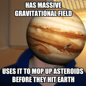 Good Guy Jupiter: HAS MASSIVE  GRAVITATIONAL FIELD  USES IT TO MOP UP ASTEROIDS  BEFORE THEY HIT EARTH Good Guy Jupiter