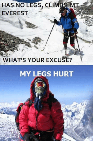 Excuse My, Nice, and Everest: HAS NO LEGS, CLIMB  EVEREST  WHAT'S YOUR EXCUSE?  MY LEGS HURT Must be nice to not have legs