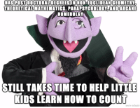"""Advice, Tumblr, and Animal: HAS POST DOCTORAL DEGREESIN NON-EUCLIDEAN GEOMETRY  THEORETICAL MATHEMATICS, PARAPSYCHOLOGY,ANDARCANE  NUMEROLGY  STILL TAKES TIME TO HELP LITTLE  KIDS LEARN HOW TO COUNT <p><a href=""""http://advice-animal.tumblr.com/post/166619173855/good-guy-count-von-count"""" class=""""tumblr_blog"""">advice-animal</a>:</p>  <blockquote><p>Good Guy Count von Count</p></blockquote>"""