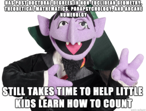 Advice, Tumblr, and Animal: HAS POST DOCTORAL DEGREESIN NON-EUCLIDEAN GEOMETRY  THEORETICAL MATHEMATICS, PARAPSYCHOLOGY,ANDARCANE  NUMEROLGY  STILL TAKES TIME TO HELP LITTLE  KIDS LEARN HOW TO COUNT advice-animal:  Good Guy Count von Count
