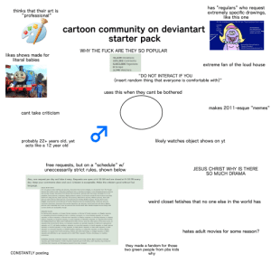 """""""cartoon community on deviantart"""" starter pack: has """"regulars"""" who request  extremely specific drawings,  like this one  thinks that their art is  """"professional""""  II  Are you constipated? Sure. We ALL are. Thank goodnes there's new--  (SIGHS)  cartoon community on deviantart  starter pack  The  SPONGEBOB  Consti-  SQUAREPANTS:  Plunger.  Drizzle! Drizzle,  where are you?!  DIRECTOR:  Cut!  SpongeBob SquarePants in  """"Stormy Weather""""  @2019 Viacom International, Inc.  WHY THE FUCK ARE THEY SO POPULAR  likes shows made for  literal babies  41,639 Deviations  107,292 Comments  extreme fan of the loud house  6,663,880 Pageviews  0 Scraps  2,340 Watchers  """"DO NOT INTERACT IF YOU  (insert random thing that everyone is comfortable with)""""  uses this when they cant be bothered  makes 2011-esque """"memes  II  cant take criticism  likely watches object shows on yt  probably 22+ years old, yet  acts like a 12 year old  w/  II  free requests, but on a """"schedule""""  JESUS CHRIST WHY IS THERE  SO MUCH DRAMA  uneccessarily strict rules, shown below  Also,  one request per day and take it easy. Requests are open at 6:30 AM and are closed at 9:30 PM every  day. Keep your comments clean and cool. Criticism is acceptable. Make the criticism good without foul  language.  RULES IN MY SPOT:  I'm not going to draw bathing suit pictures, characters that involve wedgies, no characters from The Hunger  Games (the awful movie), characters stealing an item or pirating a program, cross-dressing pictures, pictures  that involve murder, characters from Mouse Hunt and Borat, pictures with that nasty cult leader for a U.S.  president, Borat pictures, marijuana, dipping tobacco scenes, Loud House zombie flu that involve nose drips,  bathroom using pictures, beach pictures, Yaoi pictures, belly dancer pictures, inflation pictures, hula outfit  pictures, bath pictures, bikini pictures, mermaid pictures including Bubble Guppies, drawing that involve  Wiggles, drawing that involve Barney & Friends, flatulence"""