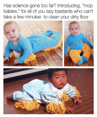 "Lazy, Memes, and Dirty: Has science gone too far? Introducing, ""mop  babies,"" for all of you lazy bastards who can't  take a few minutes to clean your dirty floor  @coolest kid on the block Where can I get one of these? This is oddly hilarious 😂😭 (Follow @coolest_kid_on_the_block)"