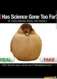 Has Science Gone Too Far  IS THIS IMAGE REAL OR FAKE?  REAL  FAKE  93% fail this ouiz would vou? officialiaoui2.com  ifunny.CO