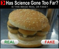 Dank Memes, Gone, and Fakings: Has Science Gone Too Far?  IS THIS IMAGE REAL OR FAKE?  FAKE  REAL