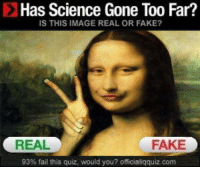 Has Science Gone Too Far?  IS THIS IMAGE REAL OR FAKE?  REAL  FAKE  93% fail this quiz, would you? officialiqquiz com realY!?