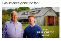 Memes, Science, and 🤖: Has science gone too far?  WE'RE  REAL CHEESE  PEOPLE I honestly can't believe this