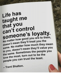 Life, Love, and Memes: has  taught me  that control  can't No matter how good you are to them,  doesn't mean they'll treat you the  same  No matter how much they mean  to you, doesn't mean they'll value you  the same. Sometimes the people you  love the most, turn out to be the  people you can trust the least.  Trent Shalton. Via @house.of.leaders 😊 - In life, you will realize there is a role for everyone you meet. Some will test you, some will use you, some will love you, and some will teach you. But the ones who are truly important are the ones who bring out the best in you. They are the rare and amazing people who remind you why it's worth it. - By @lessonstaughtbylife houseofleaders perspective awakespiritual wisdom