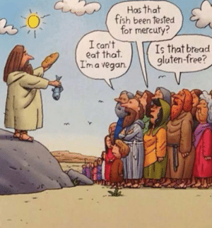 epicjohndoe:  If Jesus Existed Today: Has that  fish been tested  for mercury?  I can't  eat that  I'm a vegan.  Is that bread  gluten-free? epicjohndoe:  If Jesus Existed Today