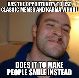 ...and remember the old great times.: HAS THE OPPORTUNITY TOUSE  CLASSIC MEMES AND KARMA WHORE  DOES IT TO MAKE  PEOPLE SMILE INSTEAD ...and remember the old great times.