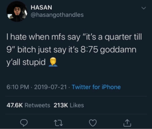 "I hate using my brain: HASAN  @hasangothandles  I hate when mfs say ""it's a quarter till  9"" bitch just say it's 8:75 goddamn  y'all stupid  6:10 PM 2019-07-21 Twitter for iPhone  47.6K Retweets 213K Likes I hate using my brain"