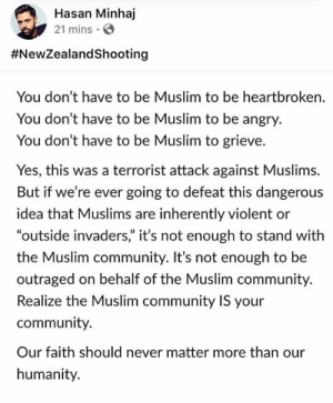 "Sending love and solidarity to New Zealand, and all of our Muslim communities, today. ❤️   (via Instagram.com/hasanminhaj): Hasan Minhaj  21 mins  #NewZealandShooting  You don't have to be Muslim to be heartbroken.  You don't have to be Muslim to be angry.  You don't have to be Muslim to grieve.  Yes, this was a terrorist attack against Muslims.  But if we're ever going to defeat this dangerous  idea that Muslims are inherently violent or  ""outside invaders"" it's not enough to stand with  the Muslim community. It's not enough to be  outraged on behalf of the Muslim community.  Realize the Muslim community IS your  community.  Our faith should never matter more than our  humanity. Sending love and solidarity to New Zealand, and all of our Muslim communities, today. ❤️   (via Instagram.com/hasanminhaj)"
