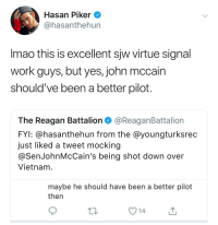 imao: Hasan Piker  @hasanthehun  Imao this is excellent sjw virtue signal  work guys, but yes, john mccain  should've been a better pilot.  The Reagan Battalion@ReaganBattalion  FYI: @hasanthehun from the @youngturksrec  just liked a tweet mocking  @SenJohnMcCain's being shot down over  Vietnam  maybe he should have been a better pilot  then  V14
