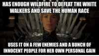 Memes, 🤖, and White Walkers: HASENOUGHWILDFIRETODEFEATTHE WHITE  WALKERS AND SAVE THE HUMAN RACE  USES ITONAFEWENEMIESANDABUNCH OF  INNOCENTPEOPLE FOR HEROWN PERSONAL GAIN