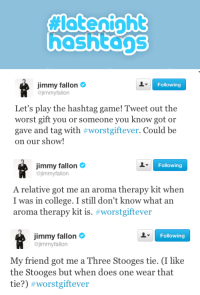 <p>Hashtag time! Tweet your #WorstGiftEver stories, and Jimmy will read his faves on the show!</p>: hashtans   Following  Jimmy fallon  @jimmyfallon  Let's play the hashtag game! Tweet out the  worst gift you or someone you know got or  gave and tag with #worstgiftever. Could be  on our show!   Jimmy fallon  @jimmyfallon  Following  A relative got me an aroma therapy kit when  I was in college. I still don't know what an  aroma therapy kit is. #worstgiftever   Jimmy fallon  Following  jimmyfallon  My friend got me a Three Stooges tie. (I like  the Stooges but when does one wear that  tie?) <p>Hashtag time! Tweet your #WorstGiftEver stories, and Jimmy will read his faves on the show!</p>