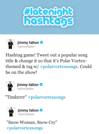 """<p>Hashtag time! Tweet your best #PolarVortexSongs and we&rsquo;ll read our faves on the show!</p>: hashtans   Jimmy fallon  @jimmyfallon  Hashtag game! Tweet out a popular song  title & change it so that it's Polar Vortex-  themed & tag w/ #polarvortexsongs. Could  be on the show!   immy fallon  @jimmyfallon  """"Tim brrrr"""" #polarvortexsongs   Jimmy fallon  @jimmyfallon  """"Snow Woman, Snow Cry""""  #polarvortexs ongs <p>Hashtag time! Tweet your best #PolarVortexSongs and we&rsquo;ll read our faves on the show!</p>"""