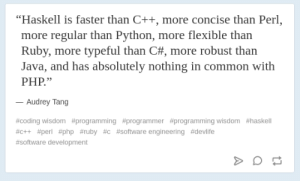 "Common, How To, and Java: ""Haskell is faster than C++, more concise than Perl,  more regular than Python, more flexible than  Ruby, more typeful than C#, more robust than  Java, and has absolutely nothing in common with  PHP.""  Audrey Tang  #coding wisdom #programming #programmer #programming wisdom #haskell  #c++ #perl #php #ruby #c #software engineering #devlife  #software development How to upset a large group of programmers but just please one"