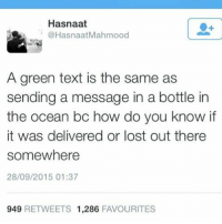 So true...: Hasnaat  @Hasna naatMahmood  A green text is the same as  sending a message in a bottle in  the ocean bo how do you know if  it was delivered or lost out there  somewhere  28/09/2015 01:37  949  RETWEETS 1,286  FAVOURITES So true...