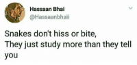 If you are a student Follow @studentlifeproblems: Hassaan Bhai  @Hassaanbhaii  Snakes don't hiss or bite,  They just study more than they tell  you If you are a student Follow @studentlifeproblems