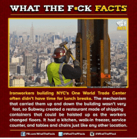 Dank, Subway, and Restaurant: HAT THE FCK FACTS  Almage source www.theguardian.comH  Ironworkers building NYC's One World Trade Center  often didn't have time for lunch breaks. The mechanism  that carried them up and down the building wasn't very  fast, so Subway created a restaurant made of shipping  containers that could be hoisted up as the workers  changed floors. It had a kitchen, walk-in freezer, service  counter, and tables and chairs just like any other location.  FB.com/WhatThe Facts  @WhatTheFFacts  @WhatTheFFact