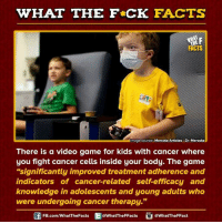 "mercola: HAT THE FCK FACTS  FACTS  Image source Mercola Articles-Dr. Mercola  There is a video game for kids with cancer where  you fight cancer cells inside your body. The game  ""significantly improved treatment adherence and  indicators of cancer-related self efficacy and  knowledge in adolescents and young adults who  were undergoing cancer therapy.""  FB.com/WhatThe Facts  @WhatTheFFacts  @WhatTheFFact"