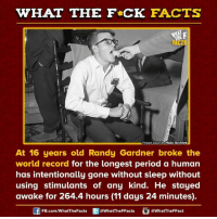 Dank, 🤖, and Awake: HAT THE FCK FACTS  Image source Halo Archive  At 16 years old Randy Gardner broke the  world record for the longest period a human  has intentionally gone without sleep without  using stimulants of any kind. He stayed  awake for 264.4 hours (11 days 24 minutes)  FB.com/WhatThe Facts  @WhatTheFFacts  @WhatTheFFact