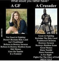 hat would you rather have?  A GF  A Crusader  Great At Fighting  Not Good At Fighting  Reclaims The Holy Land  Doesn't Reclaim Holy Land  Traditional Christian  Isn't Traditional  Destroys Saracen  Refuses to Destroy Saracen  Destroys Heathen Scum  Refuses to Destroy Heathen Scum  Great Memes  Shit Memes  Hates Tumblr  Goes on Tumblr  Hates Feminism  Is a Feminist  Is Far Right  Fights For The Glory of God  DEUS VULT
